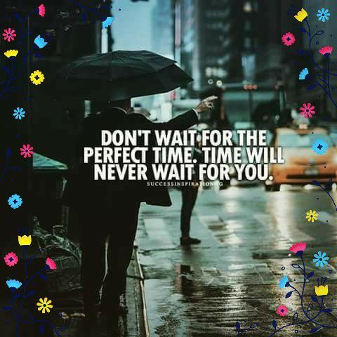 DON'T WAIT FOR THE PERFECT TIME